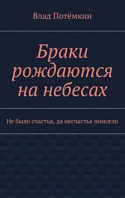 Влад Потёмкин - Браки рождаются нанебесах. Небыло счастья, да несчастье помогло