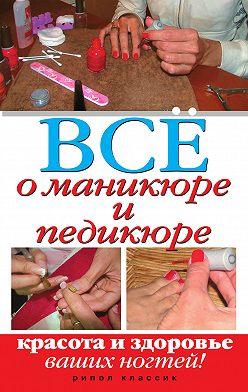 Неустановленный автор - Все о маникюре и педикюре. Красота и здоровье ваших ногтей
