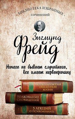Зигмунд Фрейд - Психопатология обыденной жизни. Толкование сновидений. Пять лекций о психоанализе (сборник)