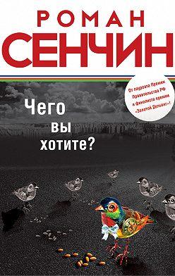 Роман Сенчин - Чего вы хотите? (сборник)