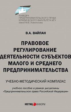 Виктор Вайпан - Правовое регулирование деятельности субъектов малого и среднего предпринимательства. Учебно-методический комплекс