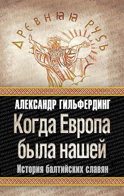 Александр Гильфердинг - Когда Европа была нашей. История балтийских славян