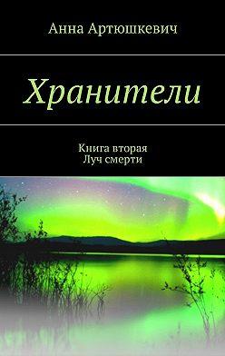 Анна Артюшкевич - Хранители. Книга вторая: Луч смерти
