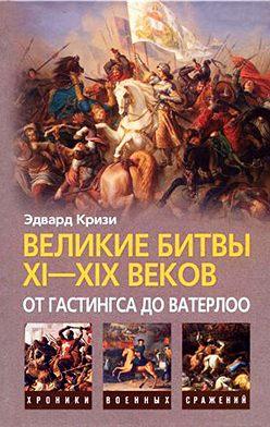 Эдвард Кризи - Великие битвы XI–XIX веков: от Гастингса до Ватерлоо