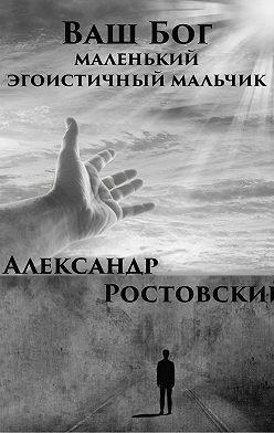 Александр Ростовский - Ваш Бог – маленький эгоистичный мальчик