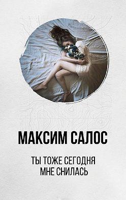 Максим Салос - Ты тоже сегодня мне снилась