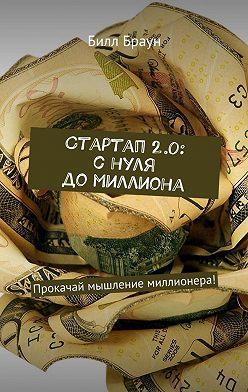 Билл Браун - Стартап 2.0: с нуля до миллиона. Прокачай мышление миллионера!