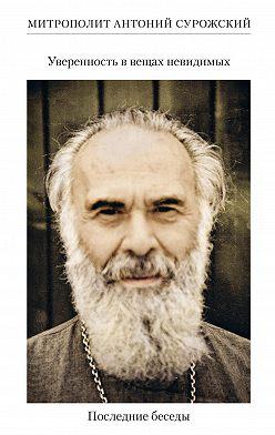 Антоний Сурожский - Уверенность в вещах невидимых. Последние беседы