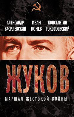Константин Рокоссовский - Жуков. Маршал жестокой войны