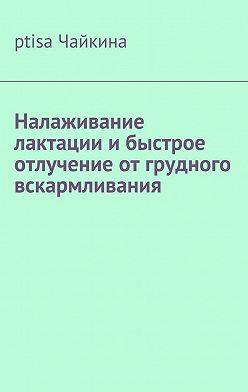 ptisa Чайкина - Налаживание лактации и быстрое отлучение от грудного вскармливания