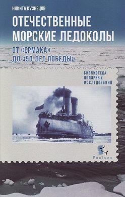 Никита Кузнецов - Отечественные морские ледоколы. От «Ермака» до «50 лет победы»
