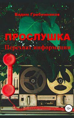 Вадим Гребенников - Прослушка. Перехват информации