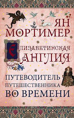 Ян Мортимер - Елизаветинская Англия. Гид путешественника во времени