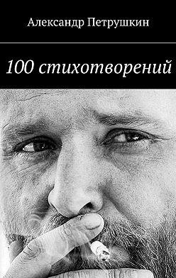 Александр Петрушкин - 100стихотворений
