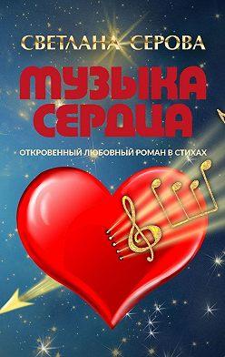 Светлана Серова - Музыка сердца. Откровенный любовный роман встихах