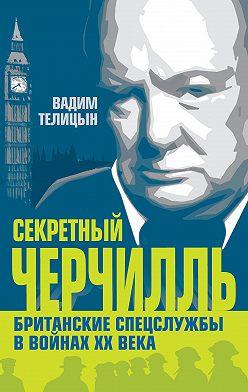 Вадим Телицын - Секретный Черчилль. Британские спецслужбы в войнах ХХ века