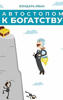 Иван Бондарь - Автостопом к богатству
