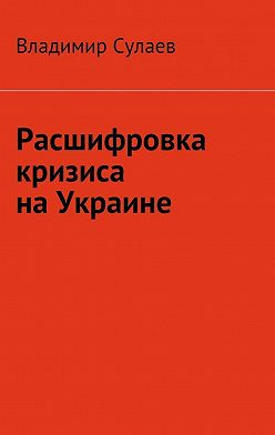 Владимир Сулаев - Расшифровка кризиса наУкраине