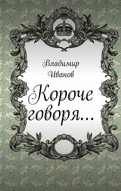 Владимир Иванов - Короче говоря…