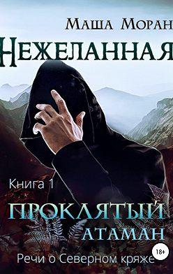 Маша Моран - Нежеланная. Книга первая. Проклятый атаман