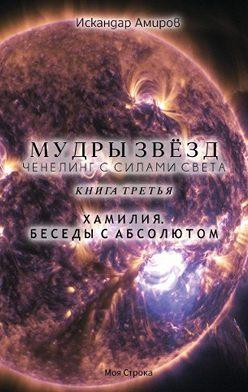 Искандер Амиров - Мудры звезд. Ченнелинг с силами света. Книга третья. Беседы с Абсолютом