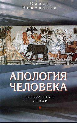 Олеся Николаева - Апология человека. Избранные стихи