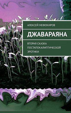 Алексей Мефокиров - Джавараяна. Вторая сказка постапокалиптической эротики