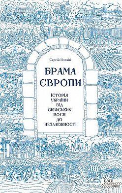 Сергій Плохій - Брама Європи. Історія України від скіфських воєн до незалежності