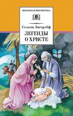 Сельма Лагерлёф - Легенды о Христе