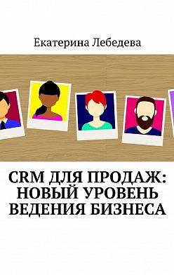 Екатерина Лебедева - CRM для продаж: новый уровень ведения бизнеса
