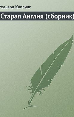 Редьярд Киплинг - Старая Англия (сборник)