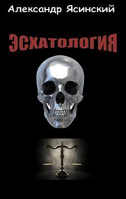Александр Ясинский - Эсхатология