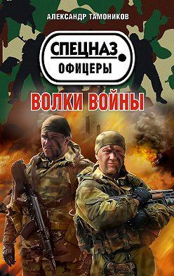 Александр Тамоников - Волки войны