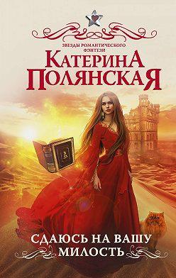 Катерина Полянская - Сдаюсь на вашу милость