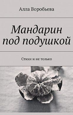 Алла Воробьева - Мандарин под подушкой. Стихи и не только
