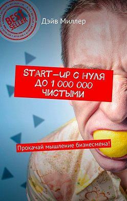 Дэйв Миллер - Start-up cнуля до1000000чистыми. Прокачай мышление бизнесмена!