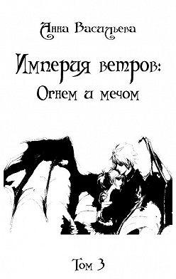 Анна Васильева - Империя Ветров: Огнем и мечом