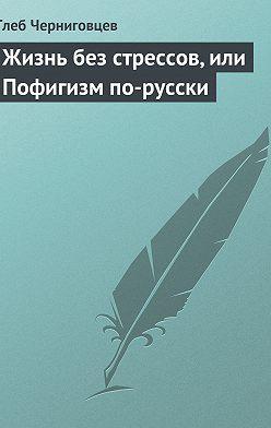 Глеб Черниговцев - Жизнь без стрессов, или Пофигизм по-русски