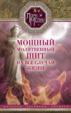 Лариса Мелик - Мощный молитвенный щит на все случаи жизни. Молитвы, обереги, заговоры