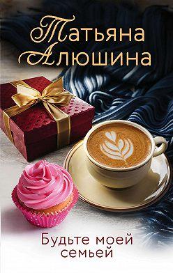 Татьяна Алюшина - Будьте моей семьей