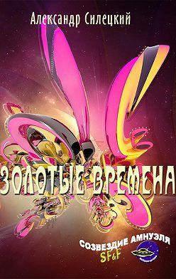Александр Силецкий - Золотые времена