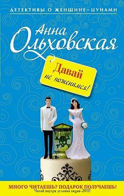 Анна Ольховская - Давай не поженимся!