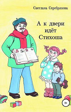 Светлана Серебрякова - А к двери идет Стихоша