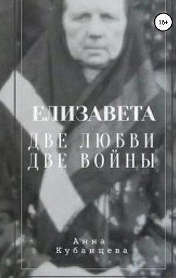 Анна Кубанцева - Елизавета. Две любви, две войны