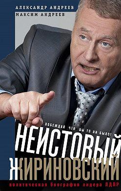 Александр Андреев - Неистовый Жириновский. Политическая биография лидера ЛДПР