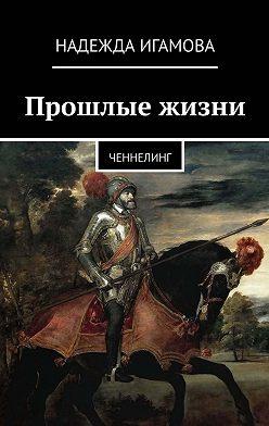 Надежда Игамова - Прошлые жизни. Ченнелинг