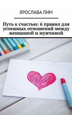 Ярослава Лим - Путь к счастью: 6 правил для успешных отношений между женщиной и мужчиной