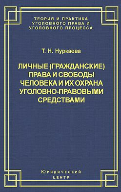 Татьяна Нуркаева - Личные (гражданские) права и свободы человека и их охрана уголовно-правовыми средствами