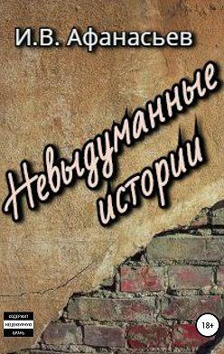 Игорь Афанасьев - Невыдуманные истории