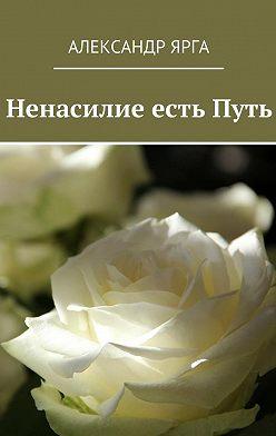Александр Ярга - Ненасилие естьПуть